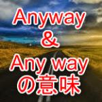 anywayの意味と使い方。any wayとの違い