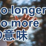 no longerの意味と使い方が分かる2ポイント「any longer, any more, no more」