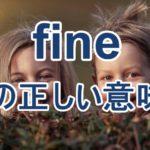 I'm fine.の意味分かってます?fineの3つの真逆な意味と簡単な覚え方