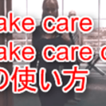 Take care, Take care of の意味と使い方。実践で役立つ!