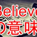 Believeの意味と使い方。日本語の信じるとはちょっとずれた感覚。