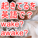 「起きてる」を英語で?Wakeとawakeの違いがスッキリ分かる考え方