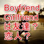boyfriend,girlfriendは恋人?友達?こうすればハッキリ言い分けられる!