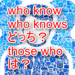 Who knowとWho knowsどっち?もしくはthose who?どれを使う?