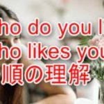 who likes you, who do you likeの意味。Whoの語順の理解の仕方