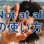 at allの意味と使い方。not at allはどんな時に使えるか?