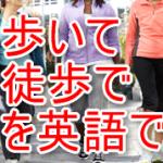 歩いて、徒歩でを英語で?walkでも実は言える!