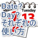 dayとdateの違い。聞きたいのは日付?曜日?祝日?
