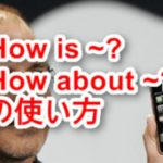 How is 〇〇? How about 〇〇? たった3語の便利過ぎる会話法