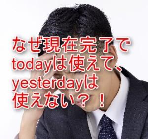現在完了でTodayは使えてYesterdayは使えない