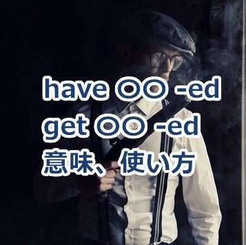 have 〇〇 -ed / get 〇〇 -edの使い方